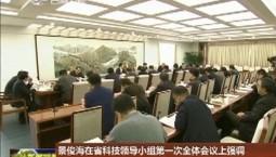 景俊海在省科技领导小组第一次全体会议上强调 坚持创新第一动力不动摇 强化科技创新支撑引领作用
