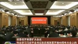省委召开常委扩大会议 传达学习习近平总书记在庆祝改革开放40周年大会上的重要讲话和中央经济工作会议精神