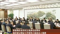 景俊海在省农村土地承包经营权确权登记颁证工作领导小组会议上强调 深化农村土地制度改革 大力推动农业现代化建设