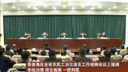 景俊海在全省农民工治欠保支工作视频会议上强调 系统治理 综合施策 一抓到底 确保农民工工资优先足额发放
