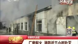 守望都市|长春市九台区一厂房起火 消防近三小时扑灭
