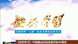 """《好好学习》今晚播出庆祝改革开放40周年系列节目""""歌声嘹亮""""之走进辽源专题"""