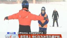 第1报道|滑雪场上 他们在为冰雪乐趣护航