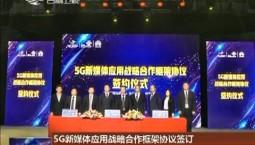 5G新媒体应用战略合作框架协议签订 我省广电媒体深度融合迎来新契机