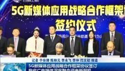 新闻早报|5G新媒体应用战略合作框架协议签订 我省广电媒体深度融合迎来新契机