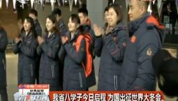 第1报道|我省八学子27日启程 为国出征世界大冬会