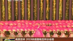 美丽吉林 2019央视春晚吉林分会场特别节目展播今晚登陆央视综艺频道