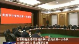 巴音朝鲁主持召开省委审计委员会第一次会议 主动担当作为 依法履职尽责 充分发挥审计工作在振兴发展中的重要作用