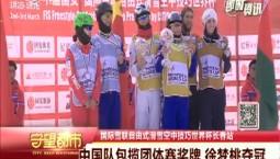 守望都市|自由式滑雪空中技巧世界杯:中国队包揽团体赛奖牌 徐梦桃夺冠