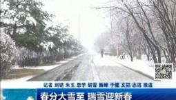 新闻早报|春分大雪至 瑞雪迎新春