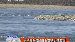 第1报道 男子寻石涉险滩 民警合力速救援