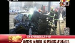守望都市|两车迎面相撞 长春消防解救被困司机