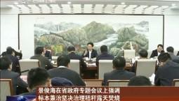 景俊海在省政府专题会议上强调 标本兼治坚决治理秸秆露天焚烧 疏堵结合推进综合全量化利用