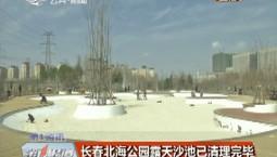 第1報道|長春北海公園露天沙池已清理完畢