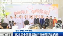 新闻早报 第25届全国肿瘤防治宣传周活动启动