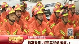 守望万博官网manbetx客户端 | 长春市消防救援支队开展精英轮训 提高实战救援能力