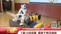 守望都市|2019年第四届吉林省机器人大赛5月18日开幕 报名工作已启动