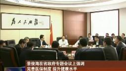 景俊海在省政府專題會議上強調 完善醫保制度 提升健康水平 滿足人民群眾對美好生活的向往
