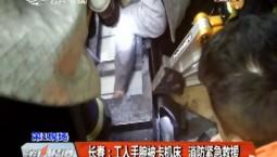 第1报道丨长春:工人手腕被卡机床 消防紧急救援
