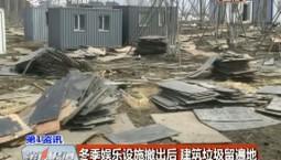 第1報道|冬季娛樂設施撤出后 建筑垃圾留滿地