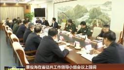 景俊海在省征兵工作领导小组会议上强调 完善激励政策提高兵员质量 助力实现国防和军队现代化