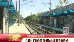 守望都市|6月1日起长春轨道交通3号线解放桥站将暂时闭站