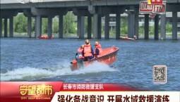 守望都市|长春市消防救援支队:强化备战意识 开展水域救援演练