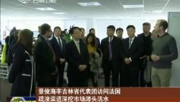 景俊海率吉林省代表团访问法国 疏浚渠道深挖市场源头活水 行稳致远走出务实合作新路