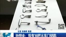新闻早报|孙明金:我有16把火车门钥匙