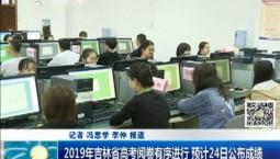 新闻早报|2019年吉林省高考阅卷有序进行 预计24日公布成绩