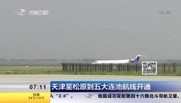 新闻早报|天津至松原到五大连池航线开通