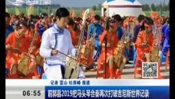 新闻早报|前郭县2019把马头琴合奏再次打破吉尼斯世界记录