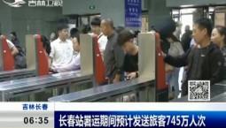 新闻早报|长春站暑运期间预计发送旅客745万人次