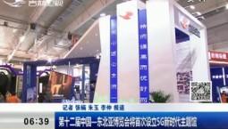 新闻早报 第十二届中国--东北亚博览会将首次设立5G新时代主题馆