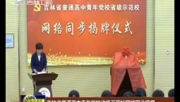 吉林省普通高中青年党校省级示范校网络同步揭牌