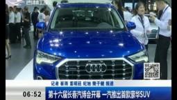 新闻早报 第十六届长春汽博会开幕 一汽推出首款豪华SUV