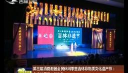 第三届消夏避暑全民休闲季暨吉林非物质文化遗产节:全方位展示大美吉林