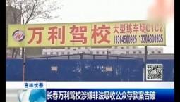 新闻早报|长春万利驾校涉嫌非法吸收公众存款案告破