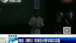 新闻早报 电影《哪吒》导演在长春与观众见面