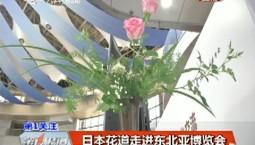 第1报道|【东北亚博览会】日本花道走进展会