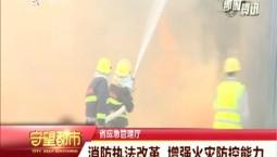 守望都市丨消防执法改革 增强火灾防控能力
