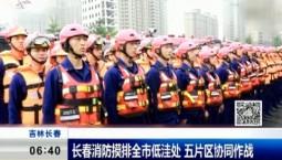 新闻早报|长春消防摸排全市低洼处 五片区协同作战