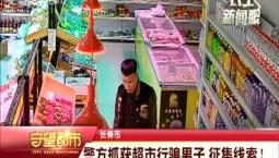 守望都市|警方抓获超市行骗男子 征集线索!