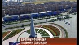 巴音朝鲁在珲春调研时强调 突出特色优势 发展全域旅游 努力打造吉林高质量发展新引擎