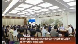 景俊海在全省国土空间规划委员会第一次全体会议上强调 坚持科学编制 实现多规合一 形成统一规范高效的规划体系