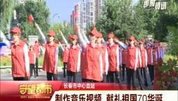 守望都市 长春市中心血站:制作音乐视频 献礼新中国成立70周年