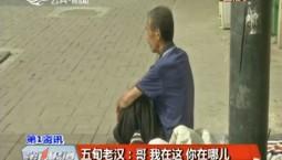 第1报道|五旬老汉寻兄:哥 我在这 你在哪儿?
