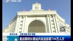 新闻早报|暑运期间长春站共发送旅客744万人次