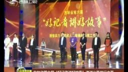 """吉林省第六届""""好记者讲好故事""""演讲比赛举行决赛"""
