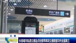 新闻早报|长春城市轨道交通站点衔接率两项交通数据均列全国第三